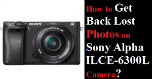 Get Back Lost Photos on Sony Alpha ILCE-6300L