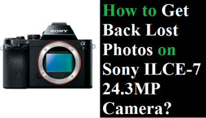 Get Back Lost Photos on Sony ILCE-7 24.3MP